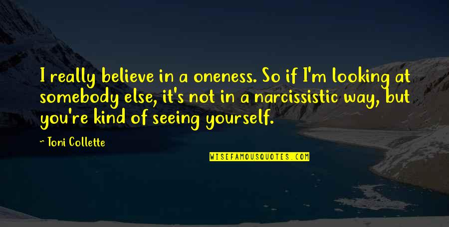 Really Seeing Quotes By Toni Collette: I really believe in a oneness. So if