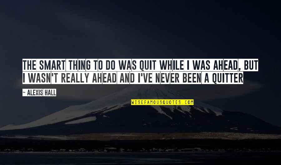 Really Smart Quotes By Alexis Hall: The smart thing to do was quit while