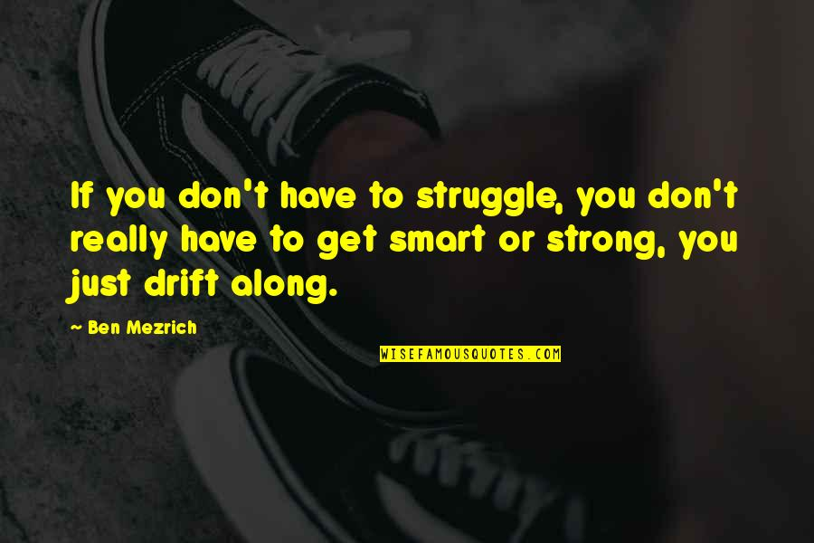 Really Smart Quotes By Ben Mezrich: If you don't have to struggle, you don't