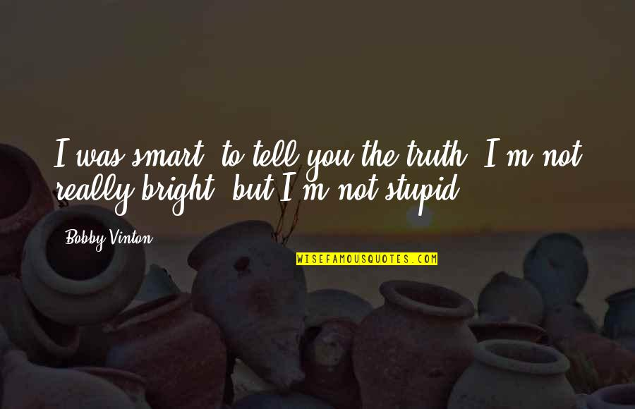 Really Smart Quotes By Bobby Vinton: I was smart, to tell you the truth.