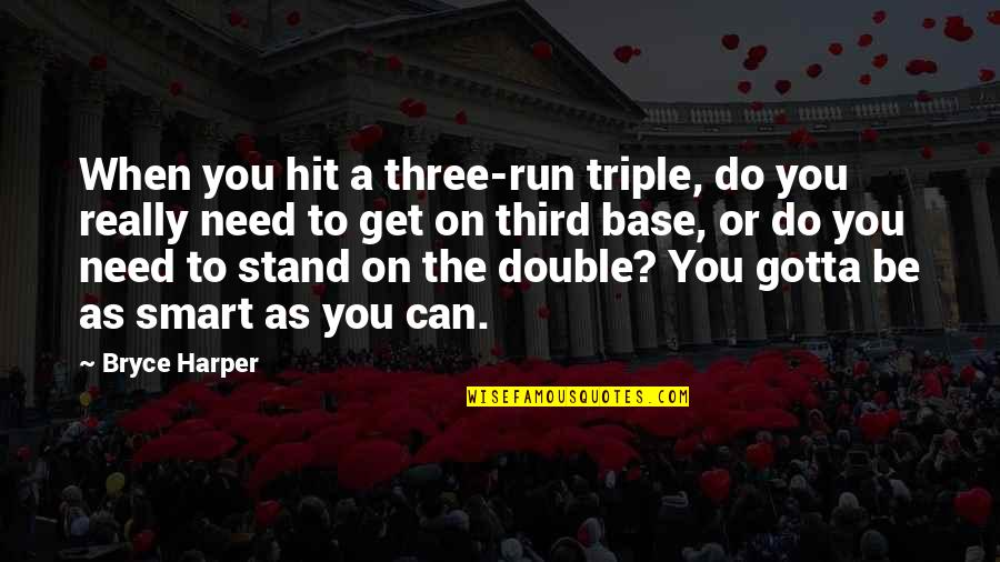 Really Smart Quotes By Bryce Harper: When you hit a three-run triple, do you