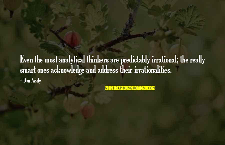 Really Smart Quotes By Dan Ariely: Even the most analytical thinkers are predictably irrational;