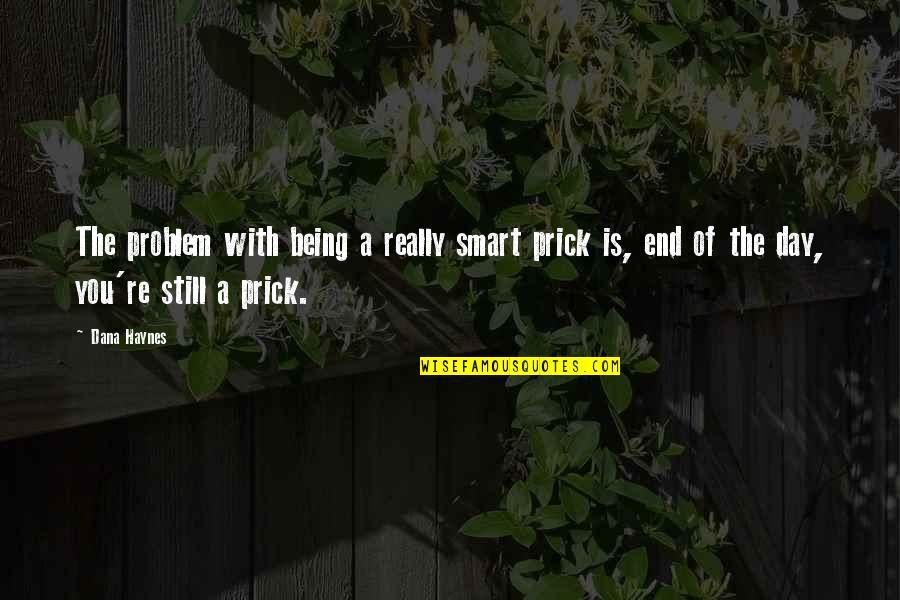 Really Smart Quotes By Dana Haynes: The problem with being a really smart prick
