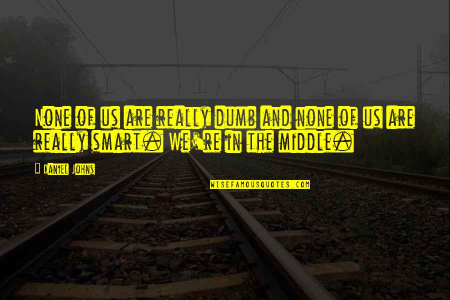 Really Smart Quotes By Daniel Johns: None of us are really dumb and none