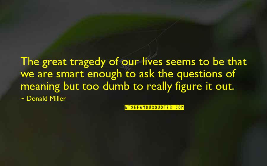 Really Smart Quotes By Donald Miller: The great tragedy of our lives seems to