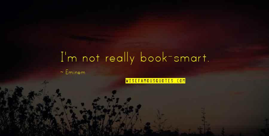 Really Smart Quotes By Eminem: I'm not really book-smart.