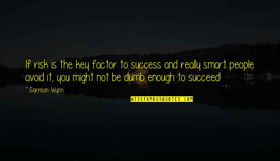 Really Smart Quotes By Garrison Wynn: If risk is the key factor to success