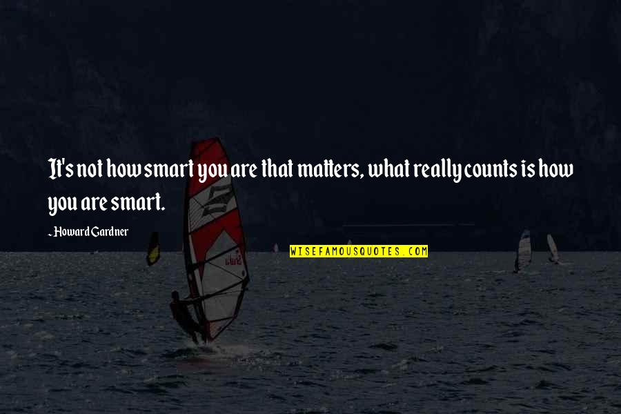 Really Smart Quotes By Howard Gardner: It's not how smart you are that matters,