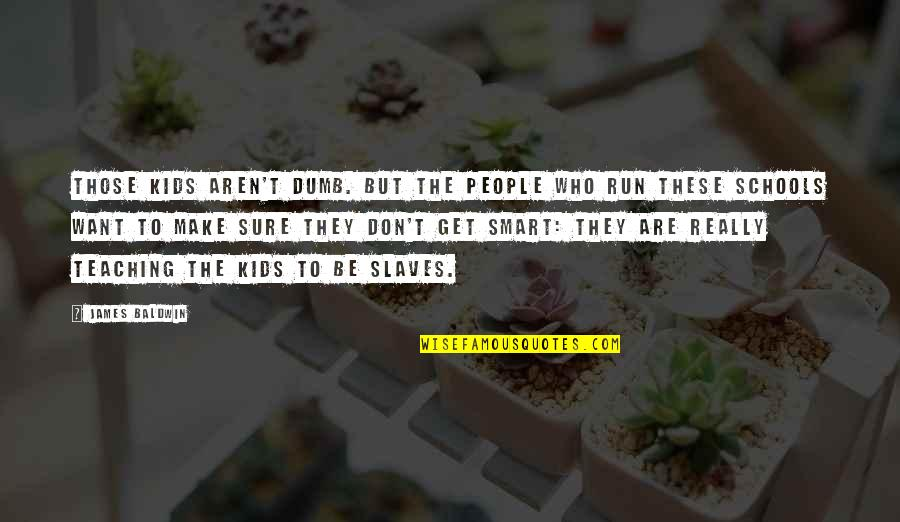 Really Smart Quotes By James Baldwin: Those kids aren't dumb. But the people who