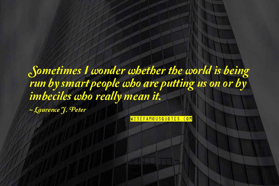 Really Smart Quotes By Laurence J. Peter: Sometimes I wonder whether the world is being
