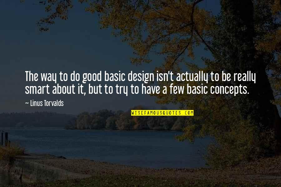 Really Smart Quotes By Linus Torvalds: The way to do good basic design isn't
