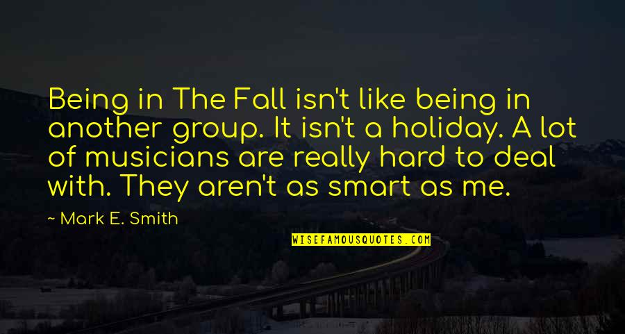 Really Smart Quotes By Mark E. Smith: Being in The Fall isn't like being in
