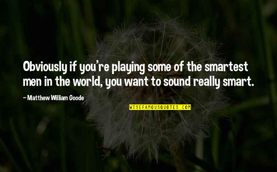 Really Smart Quotes By Matthew William Goode: Obviously if you're playing some of the smartest
