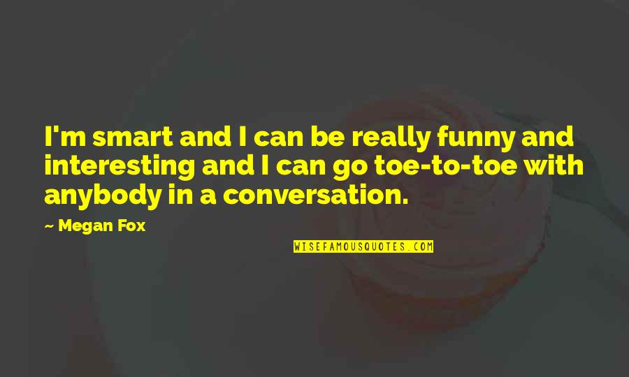Really Smart Quotes By Megan Fox: I'm smart and I can be really funny