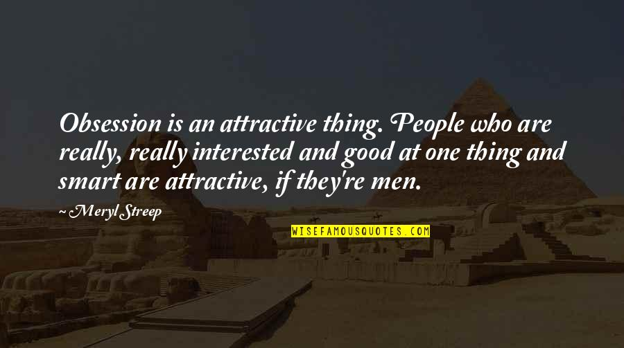 Really Smart Quotes By Meryl Streep: Obsession is an attractive thing. People who are