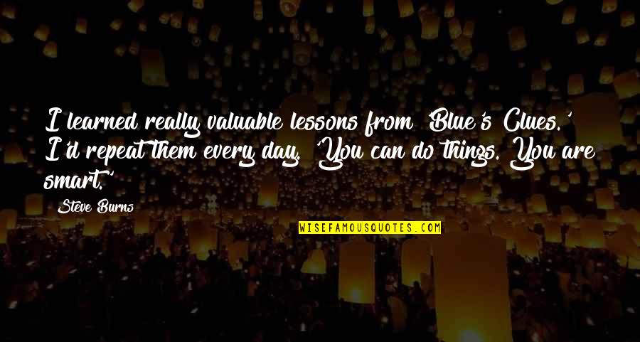 Really Smart Quotes By Steve Burns: I learned really valuable lessons from 'Blue's Clues.'