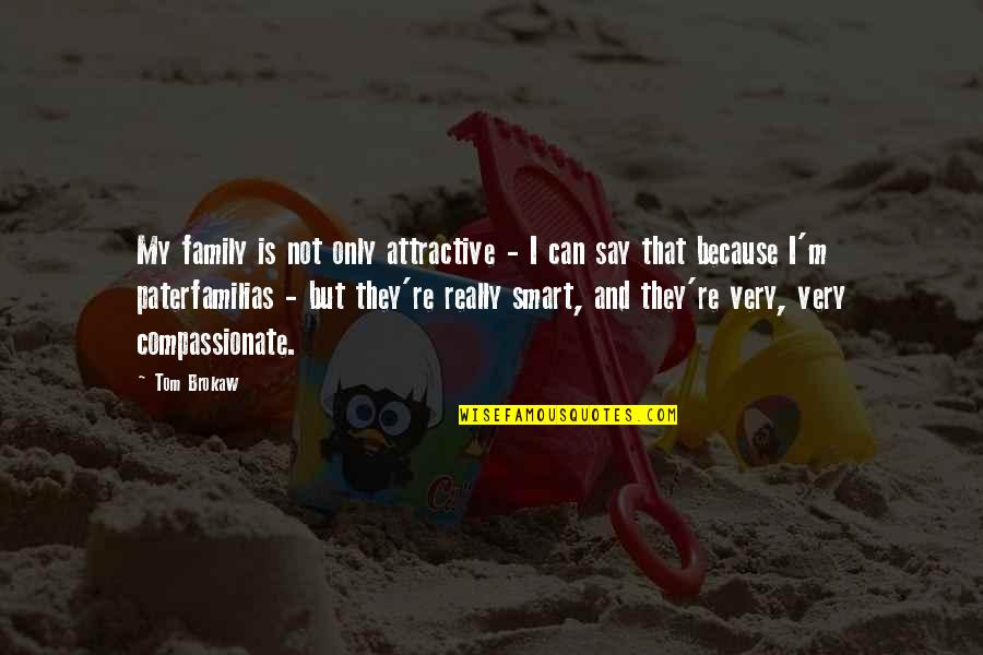 Really Smart Quotes By Tom Brokaw: My family is not only attractive - I