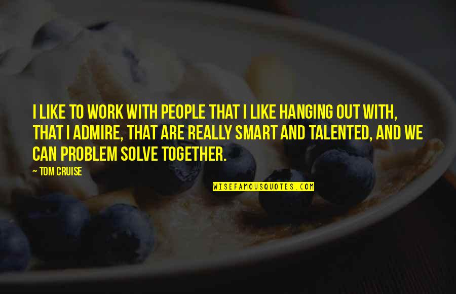 Really Smart Quotes By Tom Cruise: I like to work with people that I