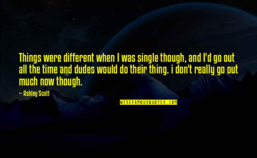 Really Though Quotes By Ashley Scott: Things were different when I was single though,