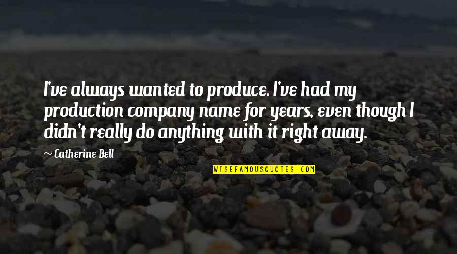 Really Though Quotes By Catherine Bell: I've always wanted to produce. I've had my