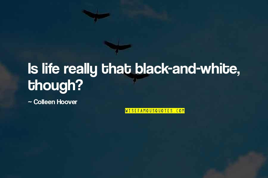Really Though Quotes By Colleen Hoover: Is life really that black-and-white, though?