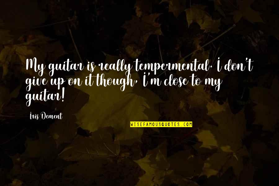 Really Though Quotes By Iris Dement: My guitar is really tempermental. I don't give