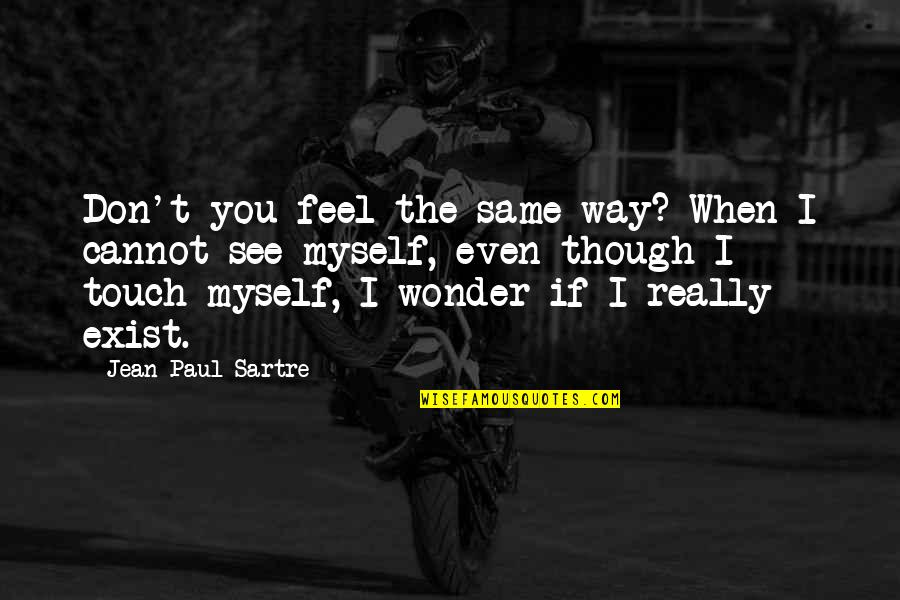 Really Though Quotes By Jean-Paul Sartre: Don't you feel the same way? When I
