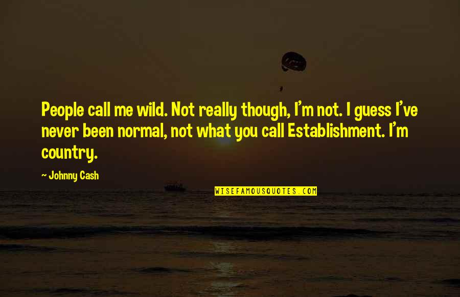 Really Though Quotes By Johnny Cash: People call me wild. Not really though, I'm