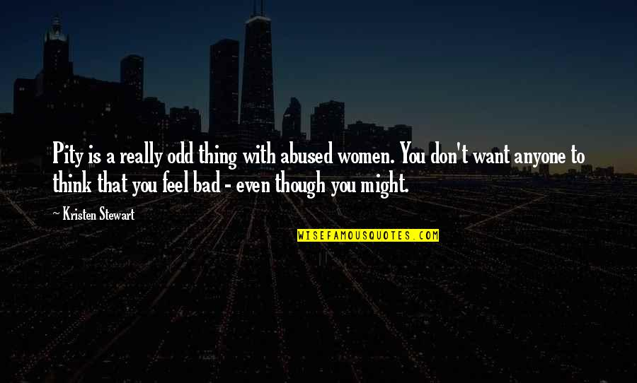 Really Though Quotes By Kristen Stewart: Pity is a really odd thing with abused