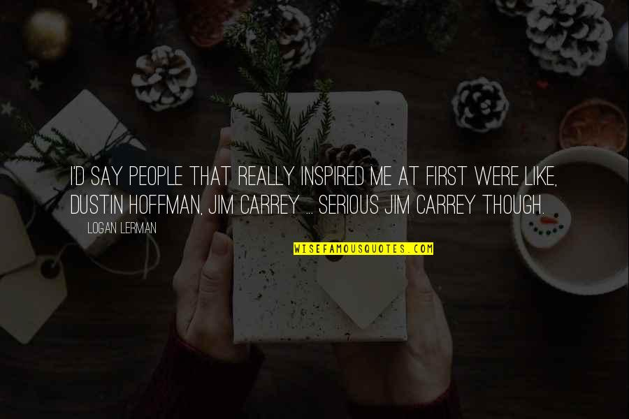 Really Though Quotes By Logan Lerman: I'd say people that really inspired me at