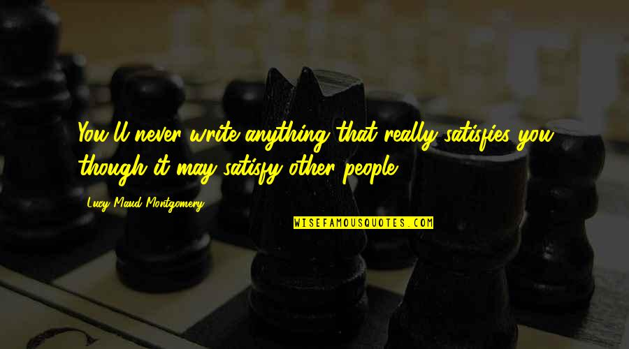Really Though Quotes By Lucy Maud Montgomery: You'll never write anything that really satisfies you