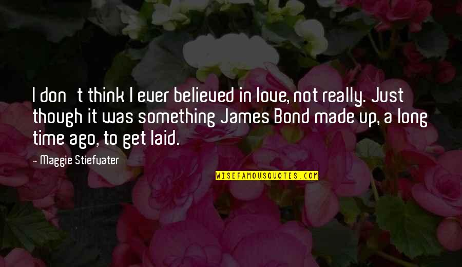 Really Though Quotes By Maggie Stiefvater: I don't think I ever believed in love,