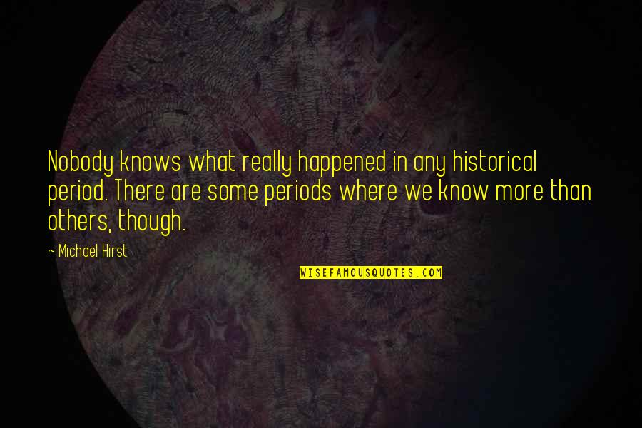 Really Though Quotes By Michael Hirst: Nobody knows what really happened in any historical