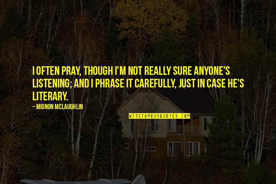 Really Though Quotes By Mignon McLaughlin: I often pray, though I'm not really sure