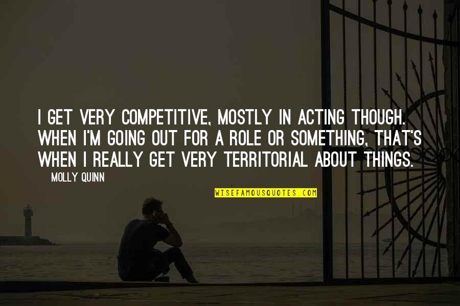 Really Though Quotes By Molly Quinn: I get very competitive, mostly in acting though.
