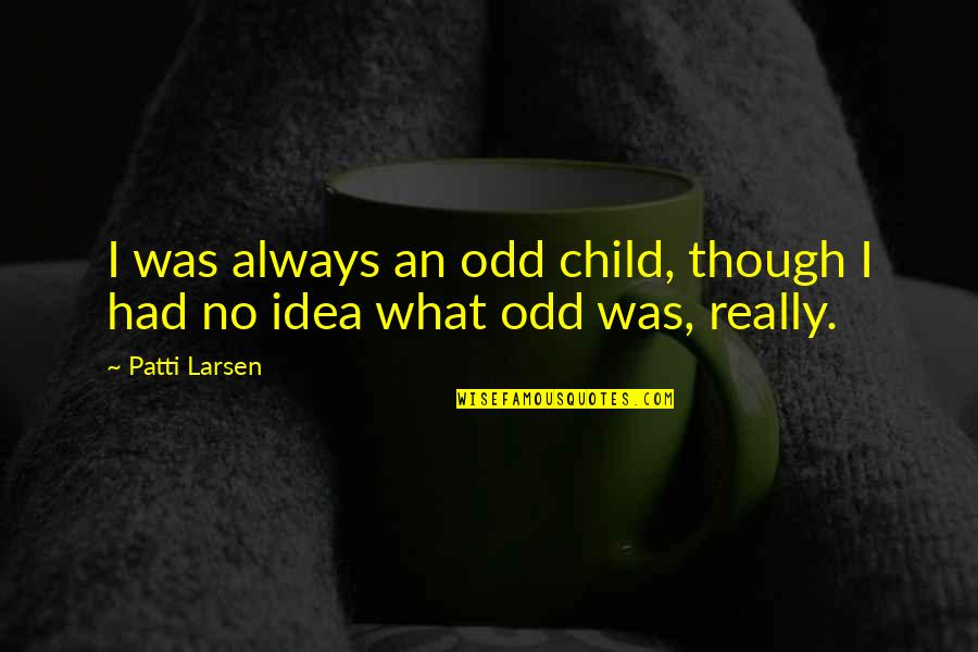 Really Though Quotes By Patti Larsen: I was always an odd child, though I