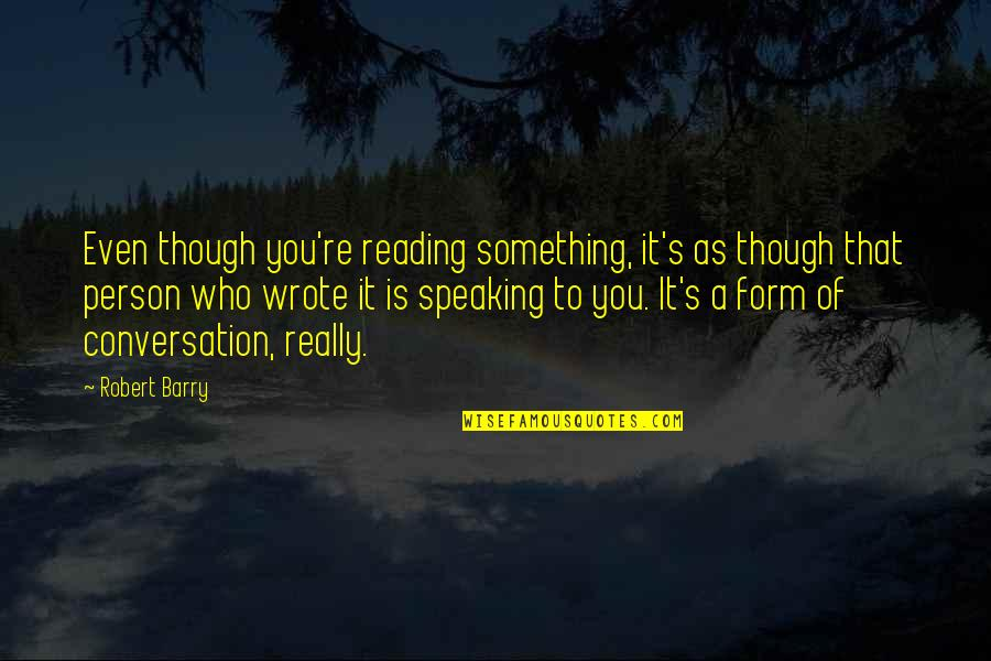 Really Though Quotes By Robert Barry: Even though you're reading something, it's as though