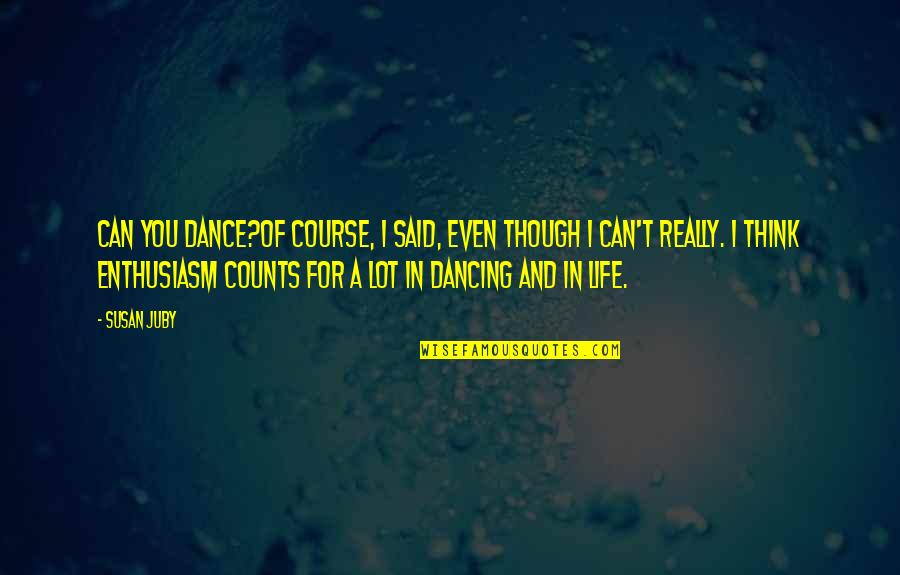 Really Though Quotes By Susan Juby: Can you dance?Of course, I said, even though