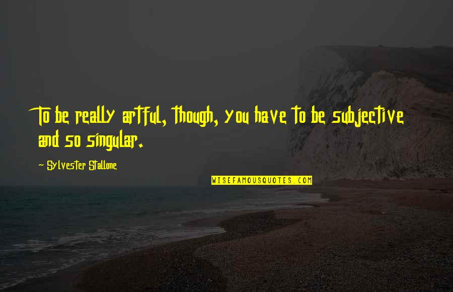 Really Though Quotes By Sylvester Stallone: To be really artful, though, you have to