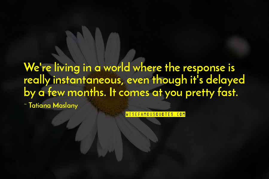Really Though Quotes By Tatiana Maslany: We're living in a world where the response