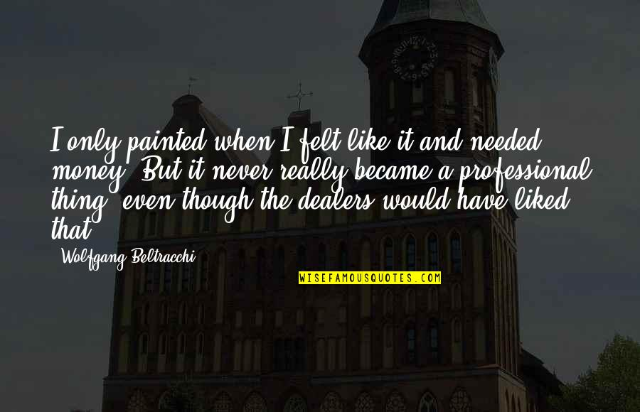 Really Though Quotes By Wolfgang Beltracchi: I only painted when I felt like it