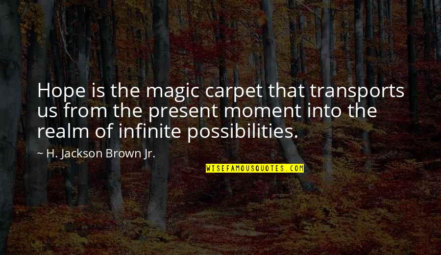 Realm Of Possibilities Quotes By H. Jackson Brown Jr.: Hope is the magic carpet that transports us