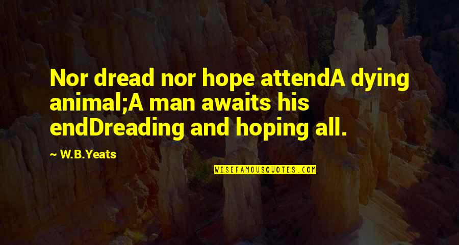 Reaping Harvest Quotes By W.B.Yeats: Nor dread nor hope attendA dying animal;A man