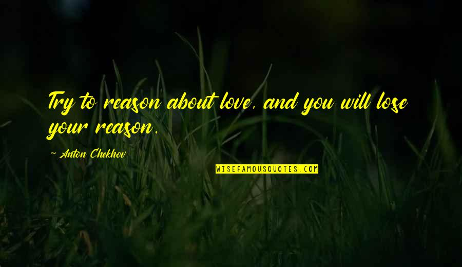 Reason And Love Quotes By Anton Chekhov: Try to reason about love, and you will