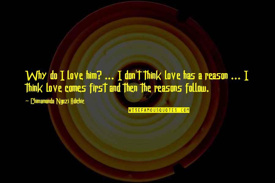 Reason And Love Quotes By Chimamanda Ngozi Adichie: Why do I love him? ... I don't