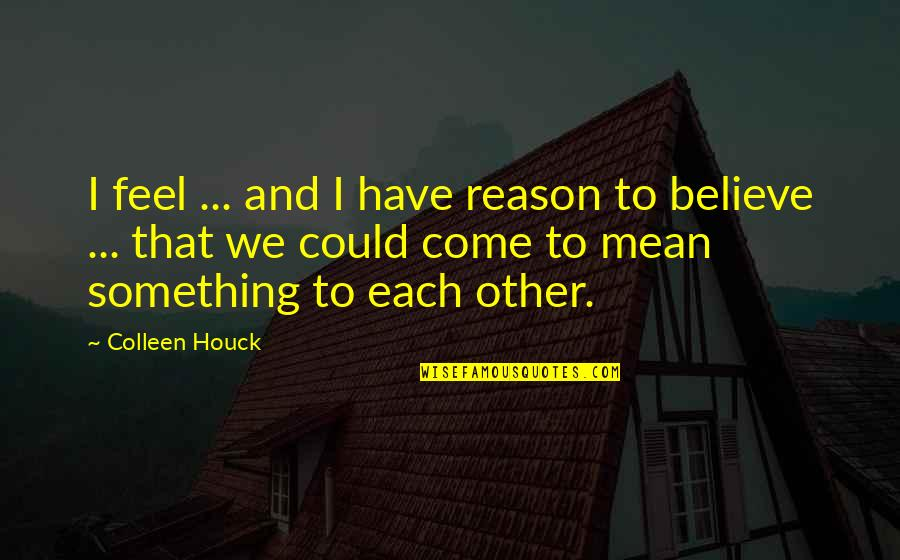 Reason And Love Quotes By Colleen Houck: I feel ... and I have reason to