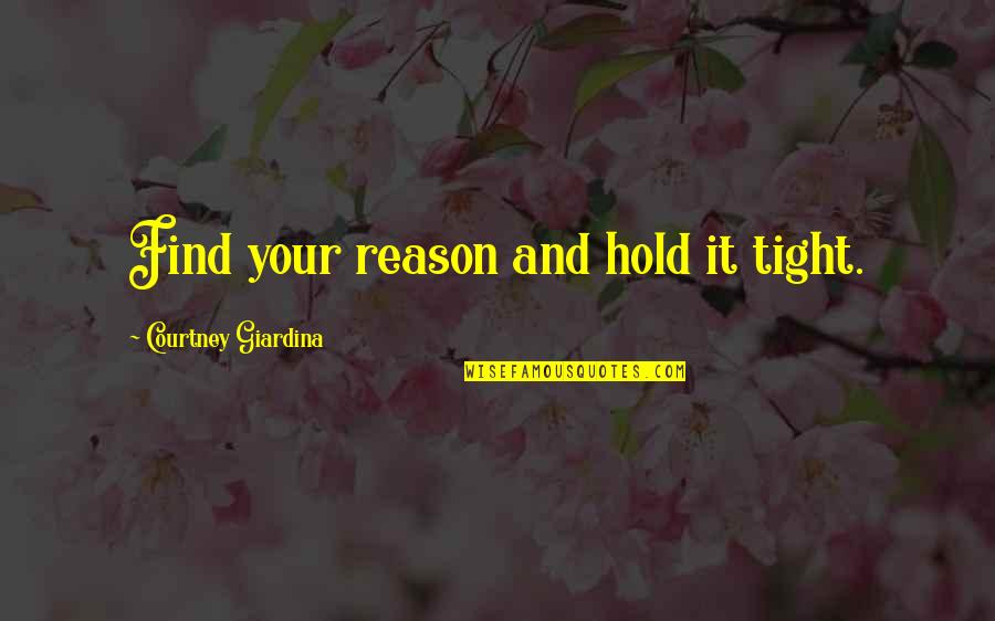Reason And Love Quotes By Courtney Giardina: Find your reason and hold it tight.