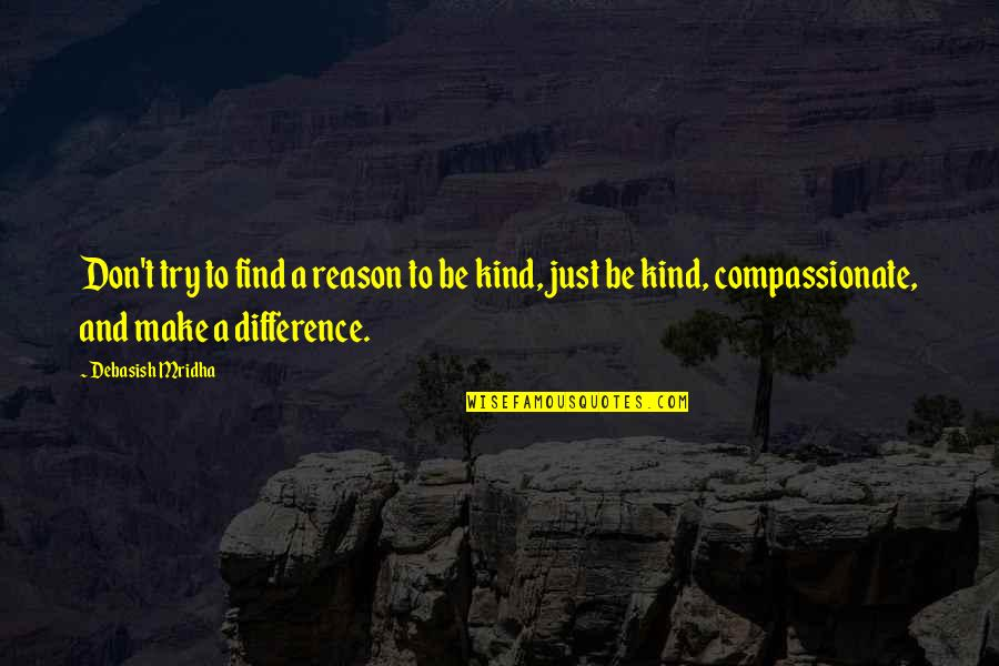 Reason And Love Quotes By Debasish Mridha: Don't try to find a reason to be