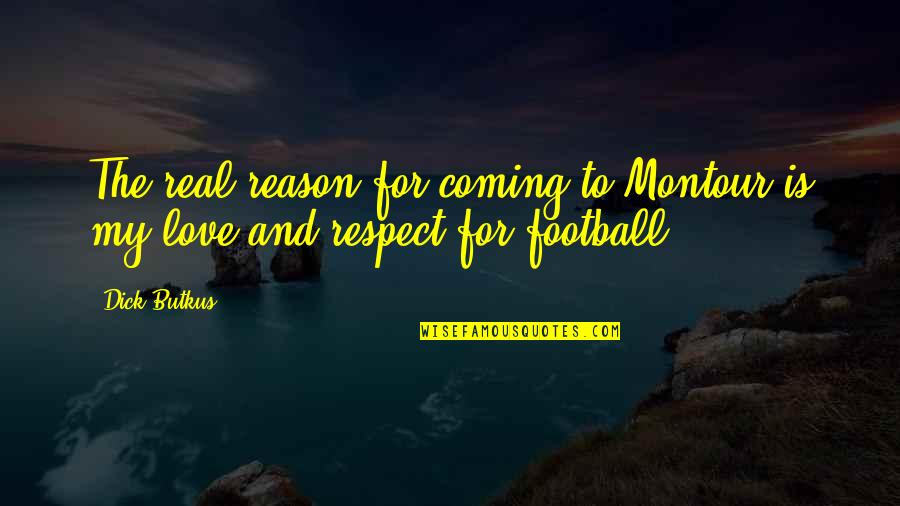 Reason And Love Quotes By Dick Butkus: The real reason for coming to Montour is