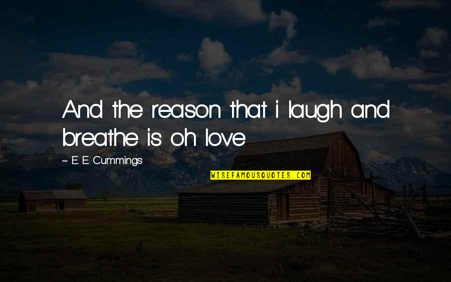 Reason And Love Quotes By E. E. Cummings: And the reason that i laugh and breathe